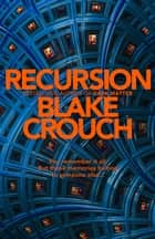 Recursion - From the Bestselling Author of Dark Matter Comes the Most Exciting, Twisty Thriller of the Year ebook by Blake Crouch