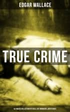 True Crime - Ultimate Collection of Real Life Murders & Mysteries - Must-Read Mystery Accounts ebook by Edgar Wallace