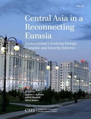 Central Asia in a Reconnecting Eurasia - Turkmenistan's Evolving Foreign Economic and Security Interests ebook by Andrew C. Kuchins,Jeffrey Mankoff,Oliver Backes