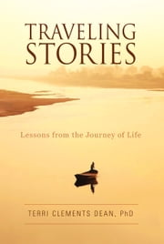 Traveling Stories - Lessons from the Journey of Life ebook by Terri Clements Dean, PhD