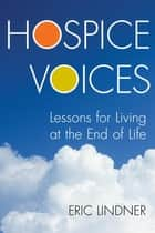 Hospice Voices - Lessons for Living at the End of Life ebook by Eric Lindner