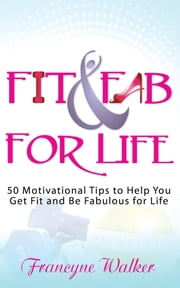 Fit & Fab for Life - 50 Motivational Tips to Help You Get Fit and Be Fabulous for Life ebook by Francyne Walker