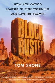 Blockbuster - How Hollywood Learned to Stop Worrying and Love the Summer ebook by Tom Shone