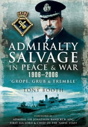 Admiralty Salvage in Peace and War 1906 - 2006 - Grope, Grub and Tremble ebook by Tony Booth