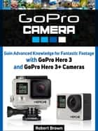GoPro Camera: Gain Advanced Knowledge for Fantastic Footage with GoPro Hero 3 and GoPro Hero 3+ Cameras ebook by Robert Brown