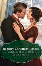 Regency Christmas Wishes/Captain Grey's Christmas Proposal/Her Christmas Temptation/Awakening His Sleeping Beauty ebook by Carla Kelly, Christine Merrill, Janice Preston