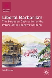 Liberal Barbarism - The European Destruction of the Palace of the Emperor of China ebook by E. Ringmar