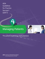 Managing Patients: The Patient Experience Guidelines for Pratctice Success - Best Practices ebook by American Dental Association