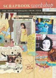 Scrapbook Workshop - The Best Techniques From Your Favorite Scrapbook Bloggers ebook by