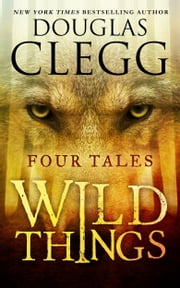 Wild Things - Four Tales of Suspense & Terror ebook by Douglas Clegg