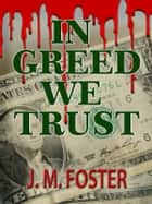 In Greed We Trust (A Novel) ebook by J. M. Foster