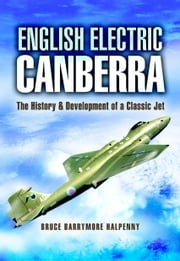 English Electric Canberra - The History and Development of a Classic Jet ebook by Bruce Halpenny