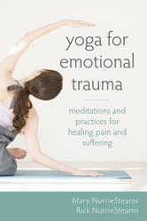 Yoga for Emotional Trauma - Meditations and Practices for Healing Pain and Suffering ebook by Mary NurrieStearns, LCSW, RYT,Rick NurrieStearns