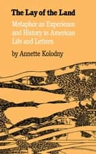 The Lay of the Land - Metaphor As Experience and History in American Life and Letters ebook by Annette Kolodny