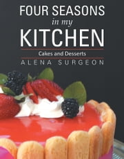 Four Seasons In My Kitchen - Cakes and Desserts ebook by Alena Surgeon