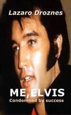 ME, ELVIS. CONDEMNED BY SUCCESS ebook by Lázaro Droznes