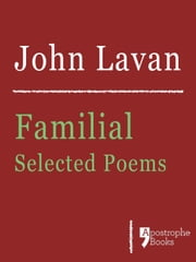 Familial: Selected Poems: Poems About Family, Love And Nature ebook by John Lavan