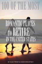 100 of the Most Romantic Places to Retire In the United States ebook by alex trostanetskiy