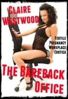The Bareback Office (Fertile Pregnancy Workplace Erotica) ebook by Claire Westwood