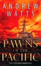 Pawns of the Pacific - Book 3 in The War Planners Series ebook by Andrew Watts