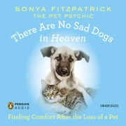 There Are No Sad Dogs in Heaven - Finding Comfort After the Loss of a Pet audiobook by Sonya Fitzpatrick