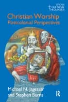 Christian Worship - Postcolonial Perspectives ebook by Michael N. Jagessar, Stephen Burns