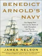 Benedict Arnold's Navy - The Ragtag Fleet That Lost the Battle of Lake Champlain but Won the American Revolution ebook by James L. Nelson