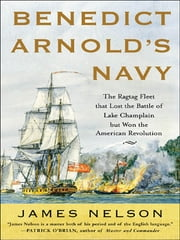 Benedict Arnold's Navy - The Ragtag Fleet That Lost the Battle of Lake Champlain but Won the American Revolution ebook by James Nelson
