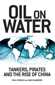 Oil on Water - Tankers, Pirates and the Rise of China ebook by French, Paul,Chambers, Sam