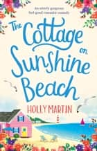 The Cottage on Sunshine Beach - An utterly gorgeous feel good romantic comedy ebook by Holly Martin