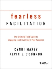 Fearless Facilitation - The Ultimate Field Guide to Engaging (and Involving!) Your Audience ebook by Cyndi Maxey,Kevin O'Connor
