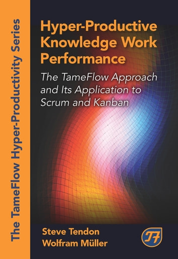 Hyper-Productive Knowledge Work Performance - The TameFlow Approach and Its Application to Scrum and Kanban ebook by Steve Tendon,Wolfram Muller