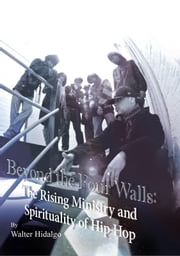 Beyond the Four Walls - The Rising Ministry and Spirituality of Hip-hop ebook by Walter Lizando Hidalgo-Olivares