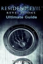 Resident Evil Revelations: Ultimate Guide ebook by Trey Walters