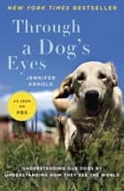 Through a Dog's Eyes - Understanding Our Dogs by Understanding How They See the World 電子書 by Jennifer Arnold