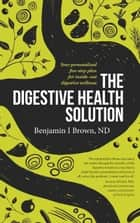 The Digestive Health Solution - Your personalized five-step plan for inside-out digestive wellness ebook by Brown ND, Benjamin I., Jones,...