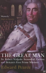 The Great Man - Sir Robert Walpole: Scoundrel, Genius and Britain's First Prime Minister ebook by Edward Pearce