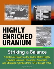 Highly Enriched Uranium: Striking a Balance - A Historical Report on the United States Highly Enriched Uranium Production, Acquisition, and Utilization Activities from 1945 through 1996 ebook by Progressive Management