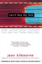 Can't Buy My Love - How Advertising Changes the Way We Think and Feel ebook by Jean Kilbourne, Mary Pipher