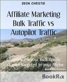 Affiliate Marketing Bulk Traffic vs Autopilot Traffic ebook by Deon Christie