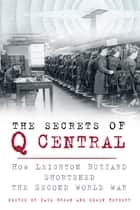 The Secrets of Q Central - How Leighton Buzzard Shortened the Second World War ebook by Paul Brown, Edward Herbert