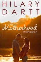 The Motherhood Intervention - The Intervention Series, #3 ebook by Hilary Dartt