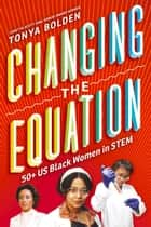 Changing the Equation - 50+ US Black Women in STEM ebook by Tonya Bolden