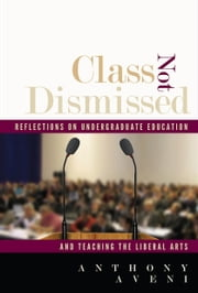 Class Not Dismissed - Reflections on Undergraduate Education and Teaching the Liberal Arts ebook by Anthony Aveni