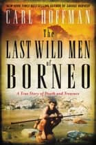 The Last Wild Men of Borneo - A True Story of Death and Treasure ebook by Carl Hoffman