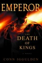 Emperor: The Death of Kings ebook by Conn Iggulden
