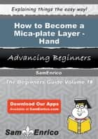 How to Become a Mica-plate Layer - Hand - How to Become a Mica-plate Layer - Hand ebook by Jacquelin Kohl