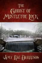 The Ghost of Mistletoe Lock ebook by Amy Rae Durreson
