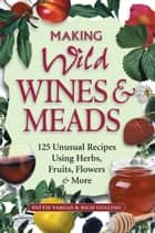 Making Wild Wines & Meads - 125 Unusual Recipes Using Herbs, Fruits, Flowers & More ebook by Rich Gulling, Pattie Vargas
