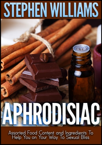 Aphrodisiac: Assorted Food Content And Ingredients To Help You On Your Way To Sexual Bliss ebook by Stephen Williams
